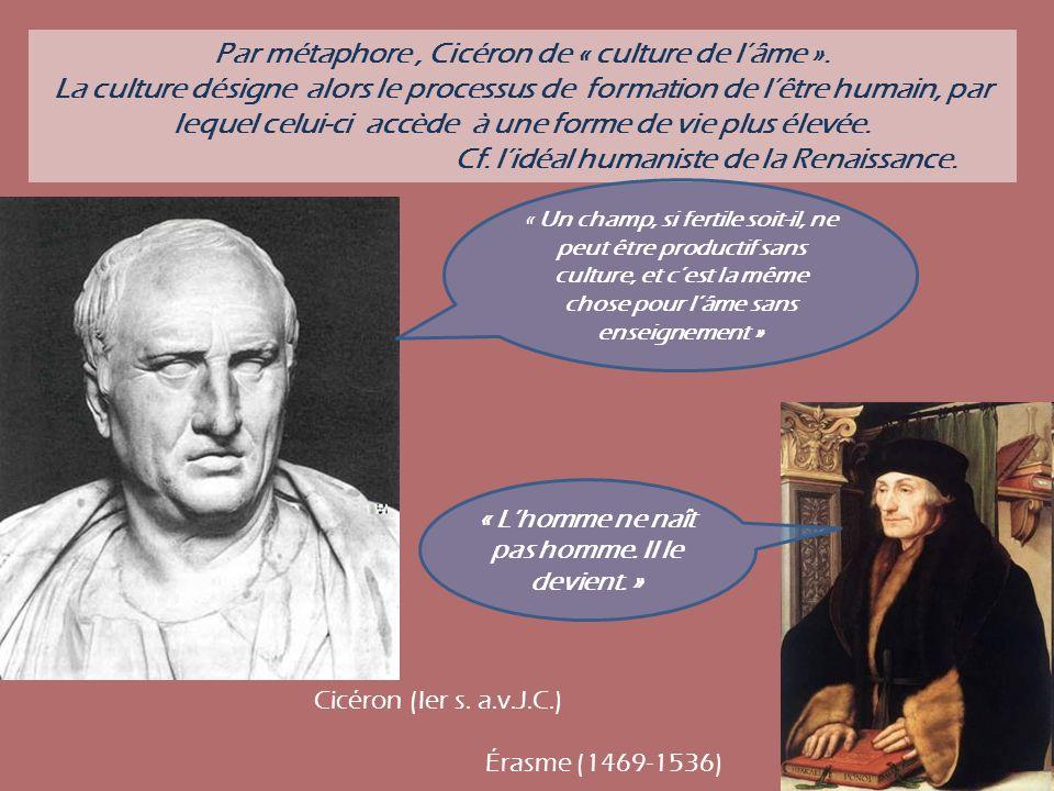 Par métaphore, Cicéron de « culture de lâme ». La culture désigne alors le processus de formation de lêtre humain, par lequel celui-ci accède à une fo