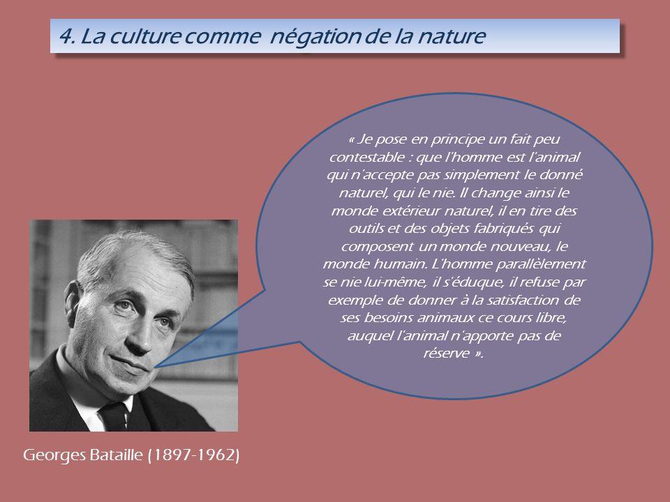 4. La culture comme négation de la nature « Je pose en principe un fait peu contestable : que l'homme est l'animal qui n'accepte pas simplement le don