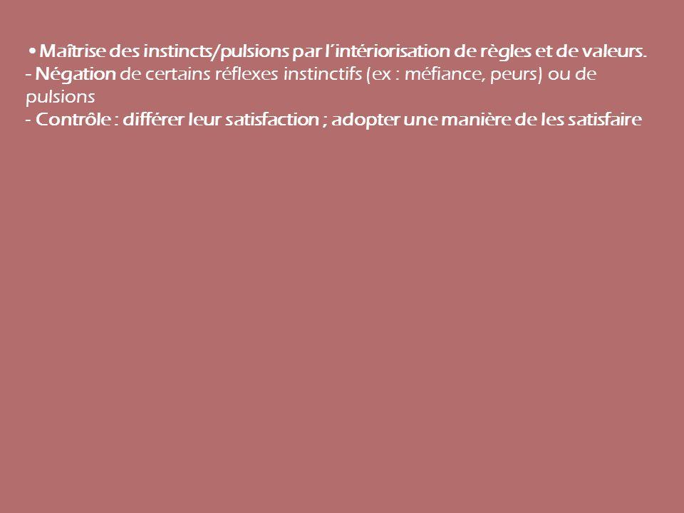 Maîtrise des instincts/pulsions par lintériorisation de règles et de valeurs. - Négation de certains réflexes instinctifs (ex : méfiance, peurs) ou de