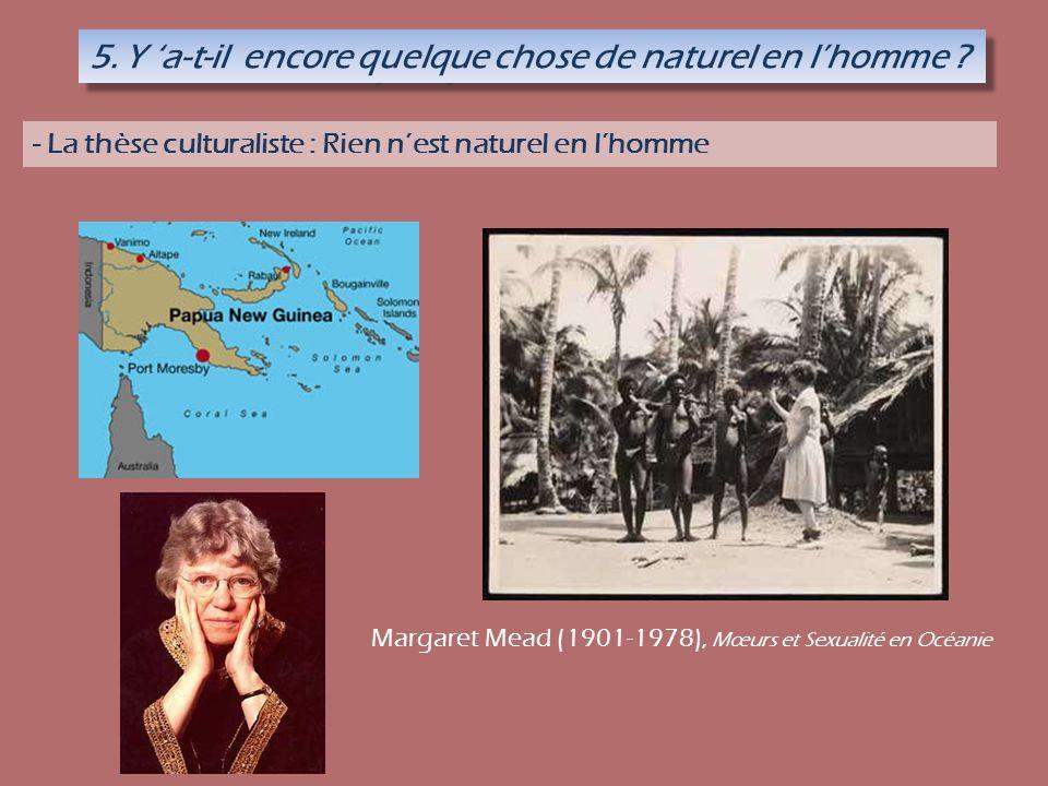 5. Y a-t-il encore quelque chose de naturel en lhomme ? - La thèse culturaliste : Rien nest naturel en lhomme Margaret Mead (1901-1978), Mœurs et Sexu