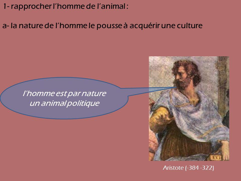 1- rapprocher lhomme de lanimal : a- la nature de lhomme le pousse à acquérir une culture l'homme est par nature un animal politique Aristote (-384 -3