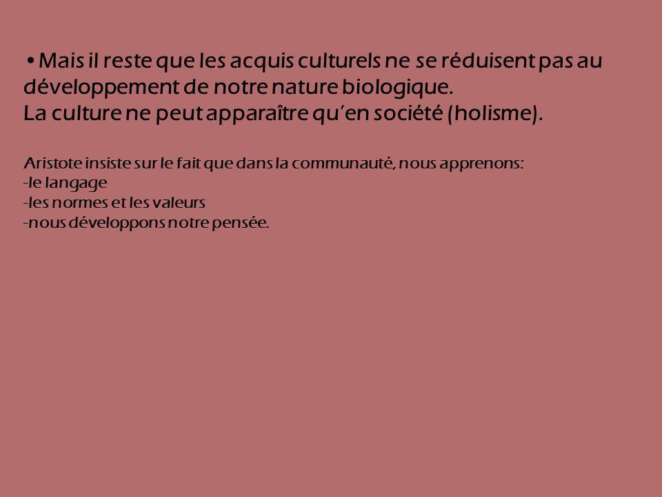 Mais il reste que les acquis culturels ne se réduisent pas au développement de notre nature biologique. La culture ne peut apparaître quen société (ho