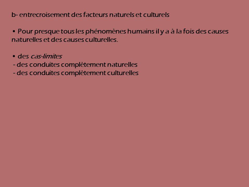 b- entrecroisement des facteurs naturels et culturels Pour presque tous les phénomènes humains il y a à la fois des causes naturelles et des causes cu