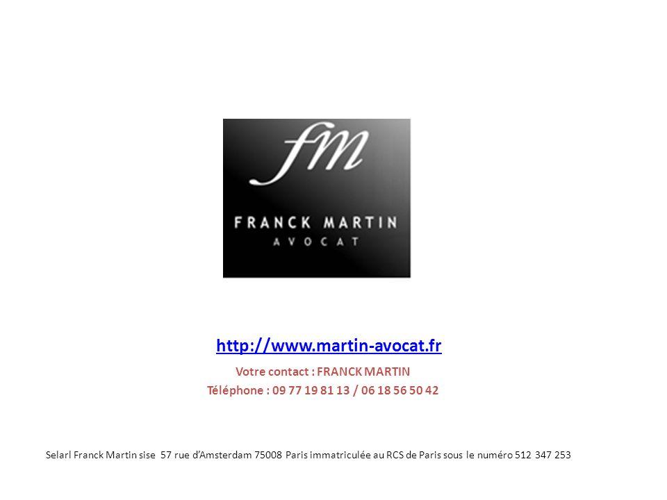 http://www.martin-avocat.fr Votre contact : FRANCK MARTIN Téléphone : 09 77 19 81 13 / 06 18 56 50 42 Selarl Franck Martin sise 57 rue dAmsterdam 75008 Paris immatriculée au RCS de Paris sous le numéro 512 347 253