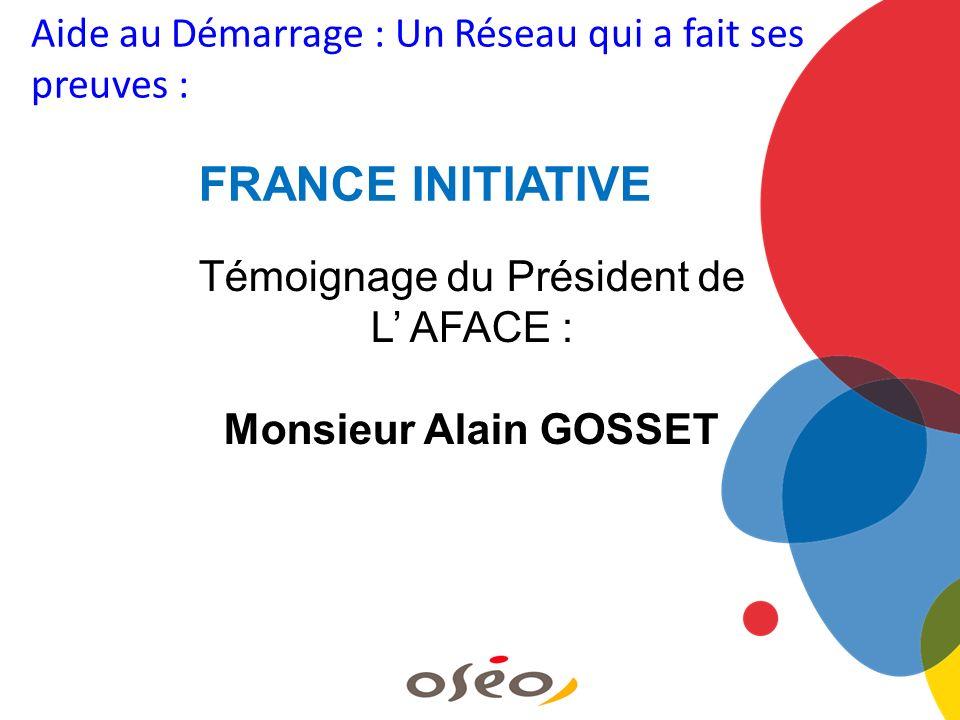 Aide au Démarrage : Un Réseau qui a fait ses preuves : FRANCE INITIATIVE Témoignage du Président de L AFACE : Monsieur Alain GOSSET