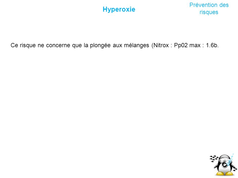 Hyperoxie Prévention des risques Ce risque ne concerne que la plongée aux mélanges (Nitrox : Pp02 max : 1.6b.