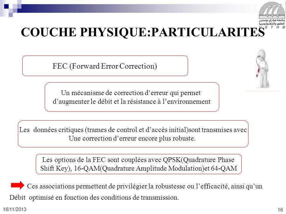 16 16/11/2013 COUCHE PHYSIQUE:PARTICULARITES Ces associations permettent de privilégier la robustesse ou lefficacité, ainsi quun Débit optimisé en fon