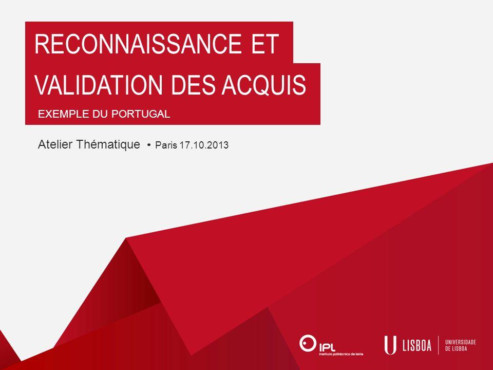 RECONNAISSANCE ET VALIDATION DES ACQUIS EXEMPLE DU PORTUGAL Atelier Thématique Paris 17.10.2013
