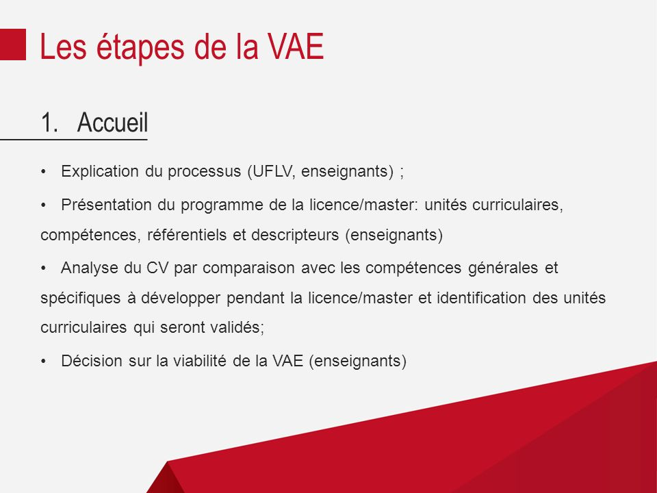 1.Accueil Explication du processus (UFLV, enseignants) ; Présentation du programme de la licence/master: unités curriculaires, compétences, référentiels et descripteurs (enseignants) Analyse du CV par comparaison avec les compétences générales et spécifiques à développer pendant la licence/master et identification des unités curriculaires qui seront validés; Décision sur la viabilité de la VAE (enseignants) Les étapes de la VAE