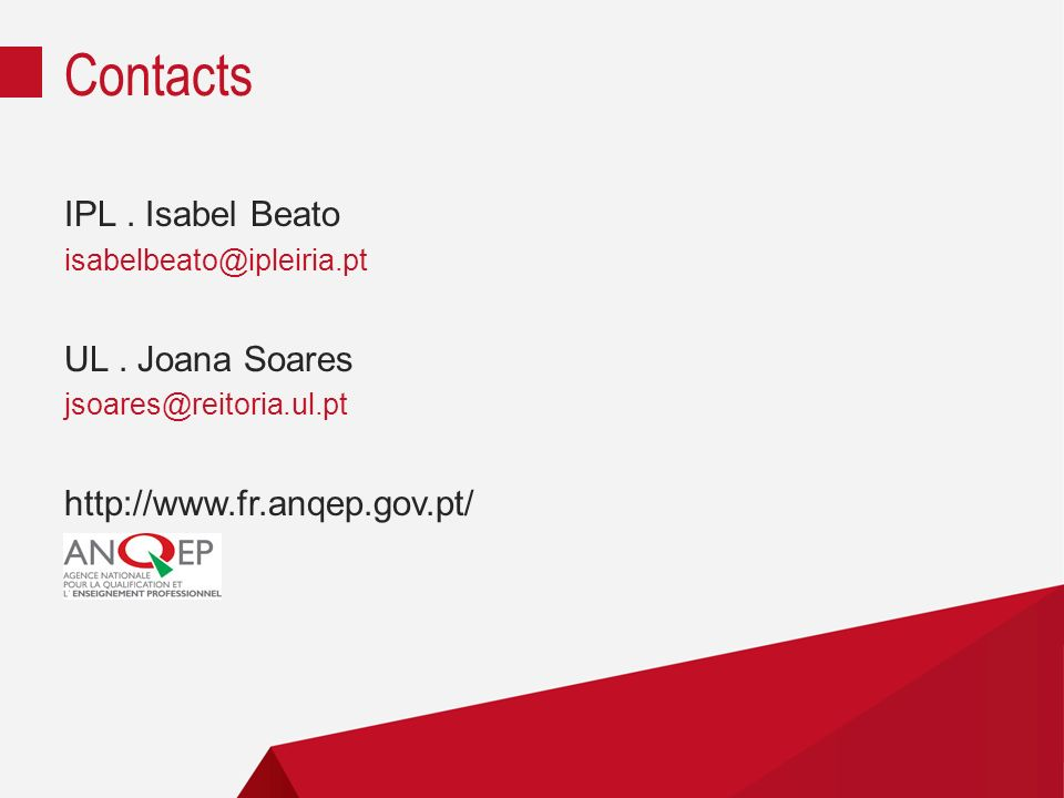 IPL. Isabel Beato isabelbeato@ipleiria.pt UL. Joana Soares jsoares@reitoria.ul.pt http://www.fr.anqep.gov.pt/ Contacts