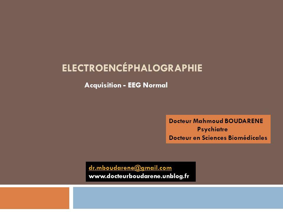 ELECTROENCÉPHALOGRAPHIE Acquisition - EEG Normal Docteur Mahmoud BOUDARENE Psychiatre Docteur en Sciences Biomédicales dr.mboudarene@gmail.com www.doc