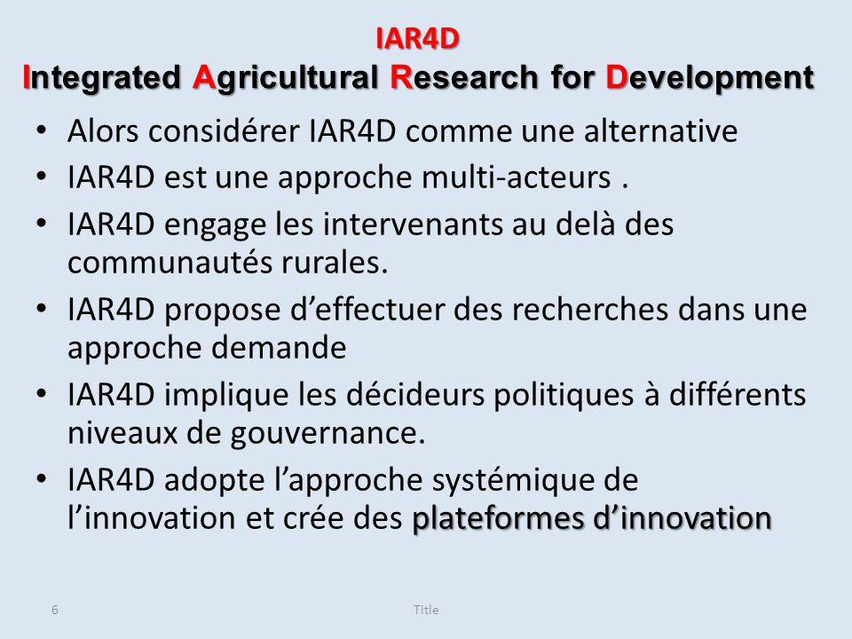 Integrated Agricultural Research for Development (IAR4D) ensemble de bonnes pratiques ou d actions qui, mises en synergie, apportent une plus-value aux processus de recherche et développement IAR4D IAR4D amélioration des processus et des capacités comportementaux Dans lIAR4D, l innovation évolue à travers une interaction continue entre les acteurs, l utilisation de la rétroaction, l analyse et l incorporation des leçons apprises entre les différents processus.