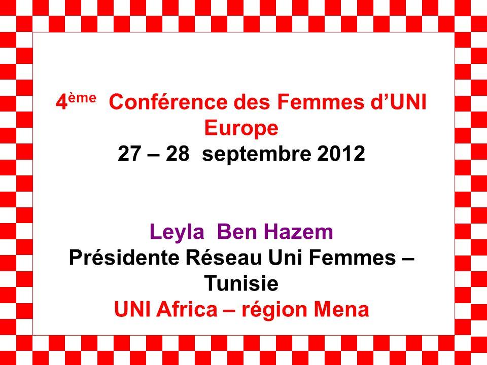 4 ème Conférence des Femmes dUNI Europe 27 – 28 septembre 2012 Leyla Ben Hazem Présidente Réseau Uni Femmes – Tunisie UNI Africa – région Mena