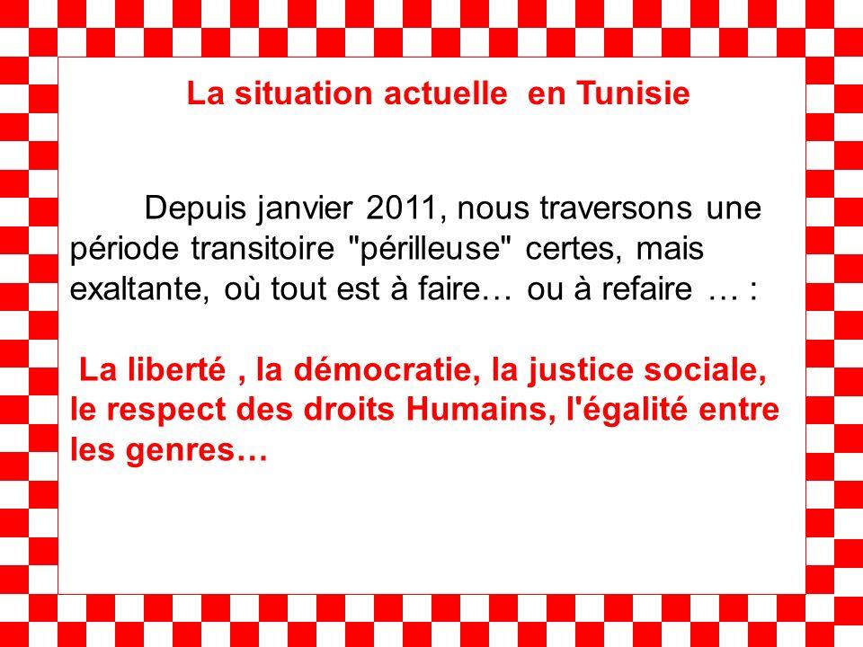 Depuis janvier 2011, nous traversons une période transitoire périlleuse certes, mais exaltante, où tout est à faire… ou à refaire … : La liberté, la démocratie, la justice sociale, le respect des droits Humains, l égalité entre les genres… La situation actuelle en Tunisie