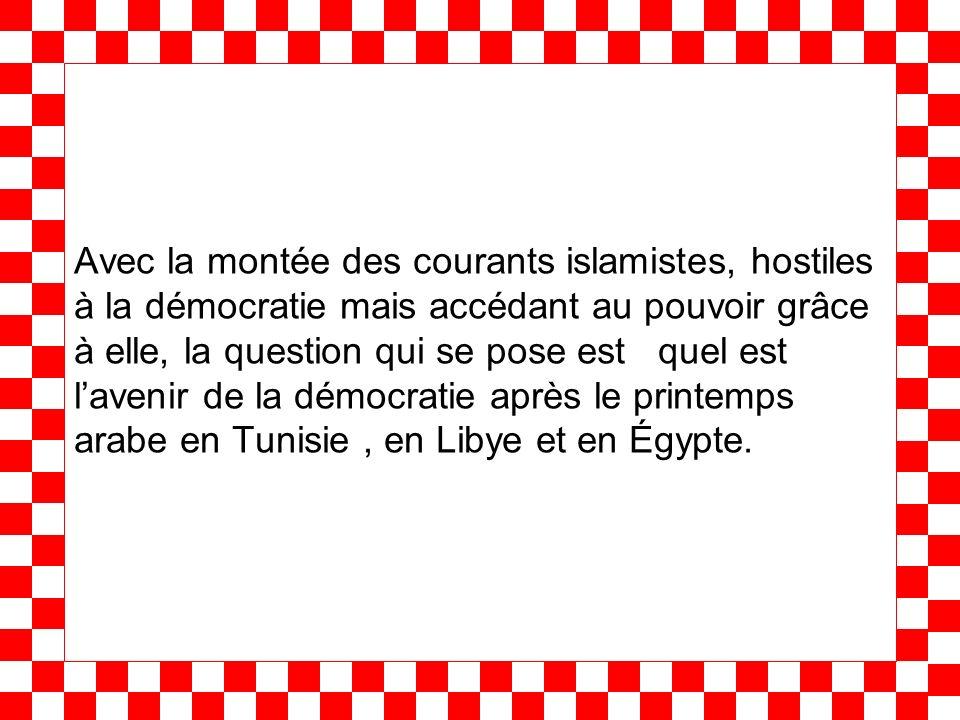Avec la montée des courants islamistes, hostiles à la démocratie mais accédant au pouvoir grâce à elle, la question qui se pose est quel est lavenir de la démocratie après le printemps arabe en Tunisie, en Libye et en Égypte.