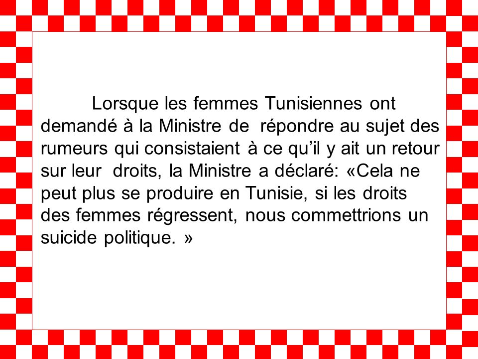 Lorsque les femmes Tunisiennes ont demandé à la Ministre de répondre au sujet des rumeurs qui consistaient à ce quil y ait un retour sur leur droits, la Ministre a déclaré: «Cela ne peut plus se produire en Tunisie, si les droits des femmes régressent, nous commettrions un suicide politique.