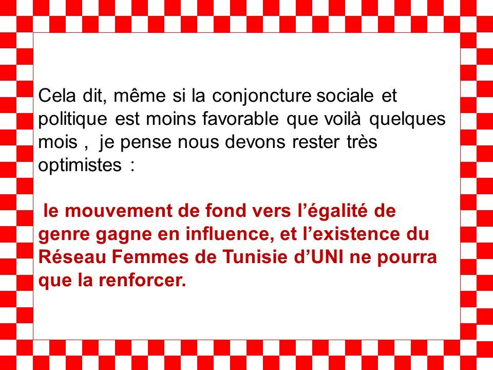 Cela dit, même si la conjoncture sociale et politique est moins favorable que voilà quelques mois, je pense nous devons rester très optimistes : le mouvement de fond vers légalité de genre gagne en influence, et lexistence du Réseau Femmes de Tunisie dUNI ne pourra que la renforcer.