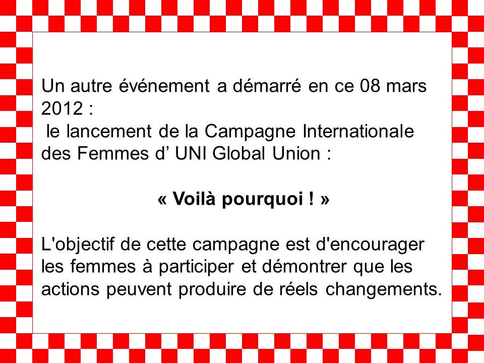 Un autre événement a démarré en ce 08 mars 2012 : le lancement de la Campagne Internationale des Femmes d UNI Global Union : « Voilà pourquoi ! » L'ob