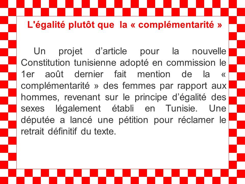 L égalité plutôt que la « complémentarité » Un projet darticle pour la nouvelle Constitution tunisienne adopté en commission le 1er août dernier fait mention de la « complémentarité » des femmes par rapport aux hommes, revenant sur le principe dégalité des sexes légalement établi en Tunisie.