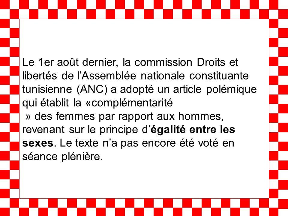 Le 1er août dernier, la commission Droits et libertés de lAssemblée nationale constituante tunisienne (ANC) a adopté un article polémique qui établit la «complémentarité » des femmes par rapport aux hommes, revenant sur le principe dégalité entre les sexes.