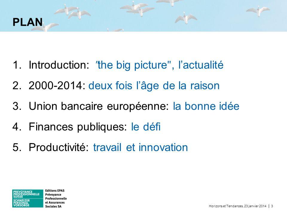 PLAN Horizons et Tendances, 23 janvier 20143 1.Introduction: ʺ the big picture ʺ, lactualité 2.2000-2014: deux fois lâge de la raison 3.Union bancaire