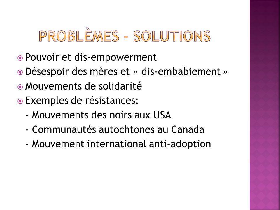 Pouvoir et dis-empowerment Désespoir des mères et « dis-embabiement » Mouvements de solidarité Exemples de résistances: - Mouvements des noirs aux USA - Communautés autochtones au Canada - Mouvement international anti-adoption