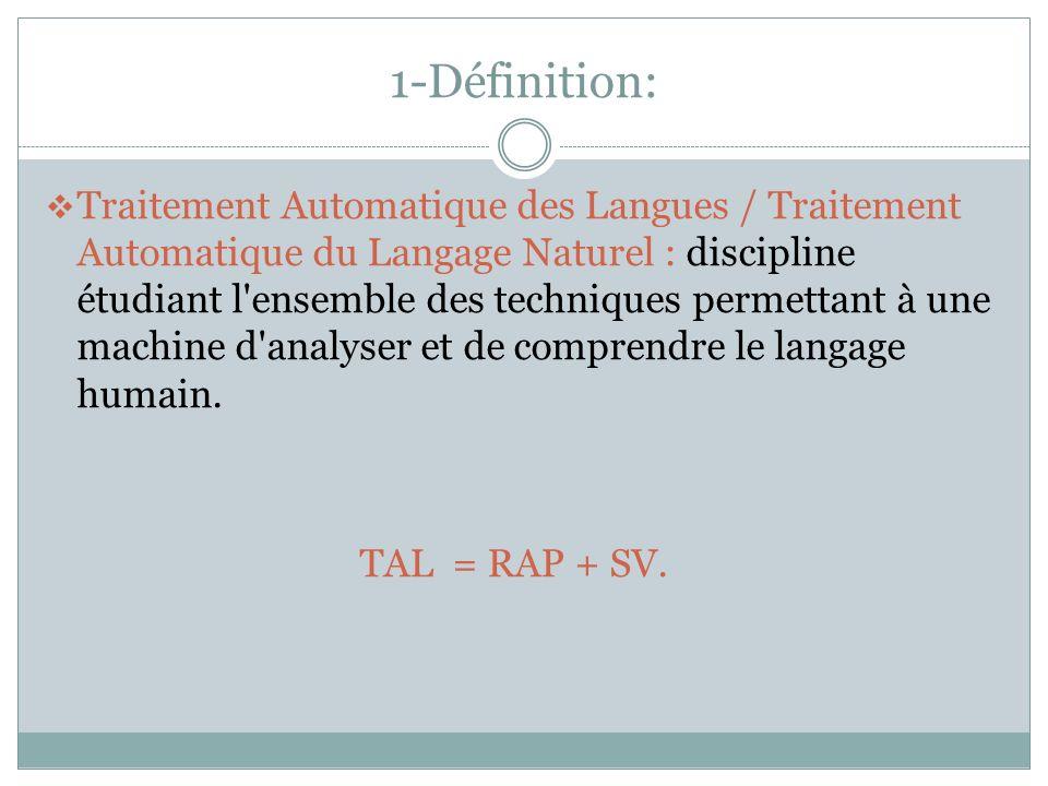 1-Définition: Traitement Automatique des Langues / Traitement Automatique du Langage Naturel : discipline étudiant l ensemble des techniques permettant à une machine d analyser et de comprendre le langage humain.
