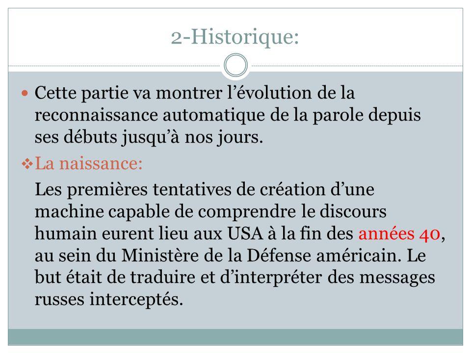 2-Historique: Cette partie va montrer lévolution de la reconnaissance automatique de la parole depuis ses débuts jusquà nos jours.