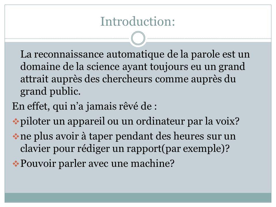 Introduction: La reconnaissance automatique de la parole est un domaine de la science ayant toujours eu un grand attrait auprès des chercheurs comme auprès du grand public.