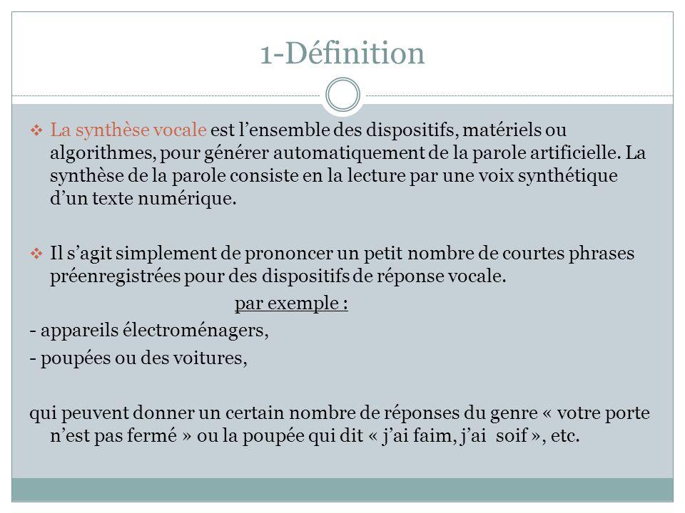 1-Définition La synthèse vocale est lensemble des dispositifs, matériels ou algorithmes, pour générer automatiquement de la parole artificielle.