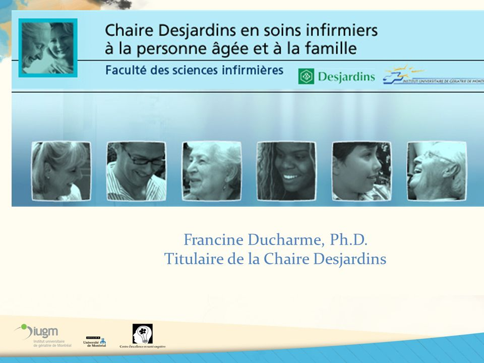 Francine Ducharme, Ph.D. Titulaire de la Chaire Desjardins
