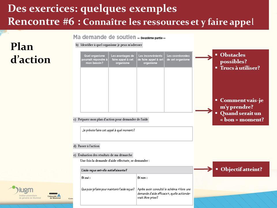 Des exercices: quelques exemples Rencontre #6 : Connaître les ressources et y faire appel Plan daction Obstacles possibles? Trucs à utiliser? Comment