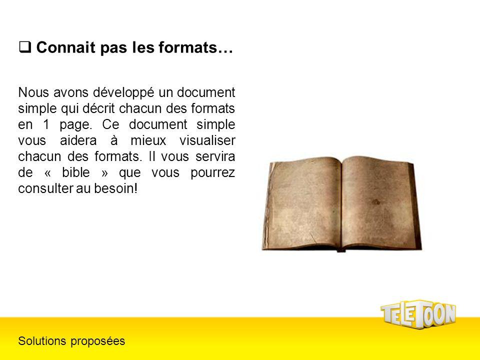 Connait pas les formats… Solutions proposées Nous avons développé un document simple qui décrit chacun des formats en 1 page. Ce document simple vous