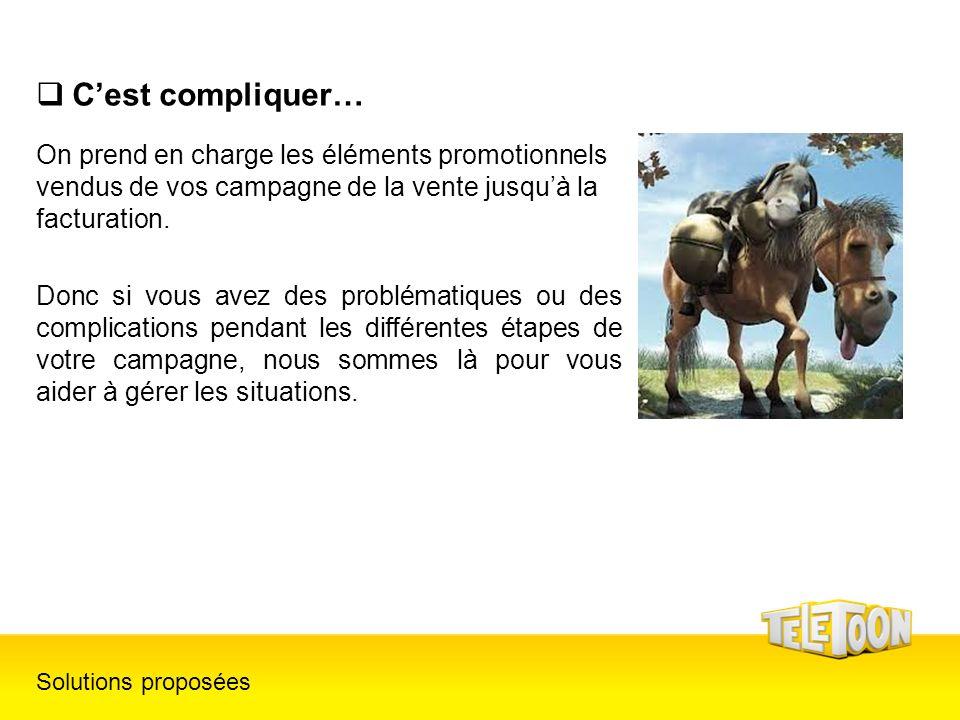 Cest compliquer… Solutions proposées On prend en charge les éléments promotionnels vendus de vos campagne de la vente jusquà la facturation. Donc si v