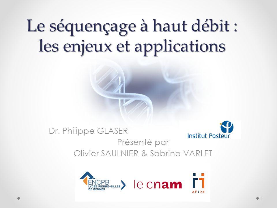 Le séquençage à haut débit : les enjeux et applications Dr. Philippe GLASER Présenté par Olivier SAULNIER & Sabrina VARLET 1