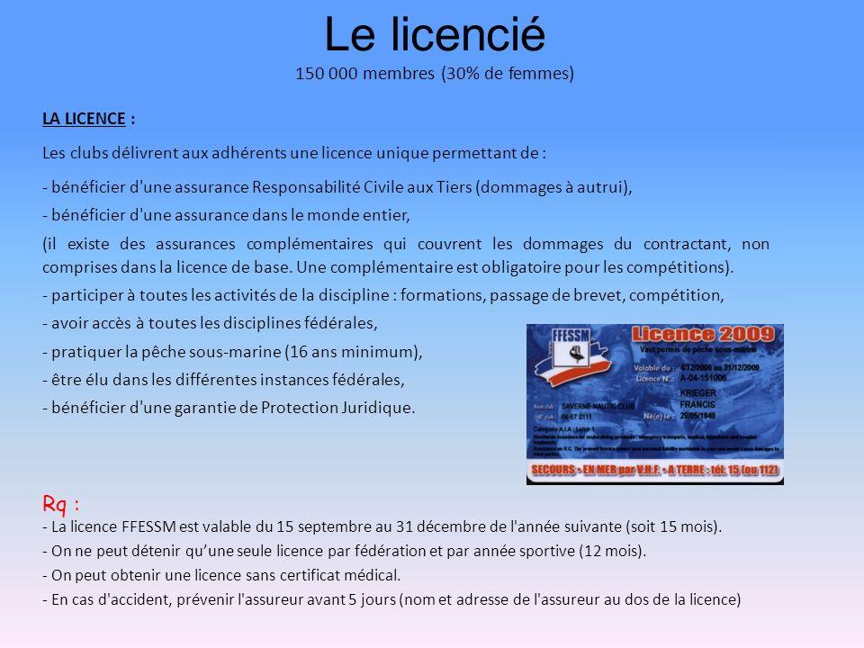 Le licencié 150 000 membres (30% de femmes) LA LICENCE : Les clubs délivrent aux adhérents une licence unique permettant de : - bénéficier d une assurance Responsabilité Civile aux Tiers (dommages à autrui), - bénéficier d une assurance dans le monde entier, (il existe des assurances complémentaires qui couvrent les dommages du contractant, non comprises dans la licence de base.