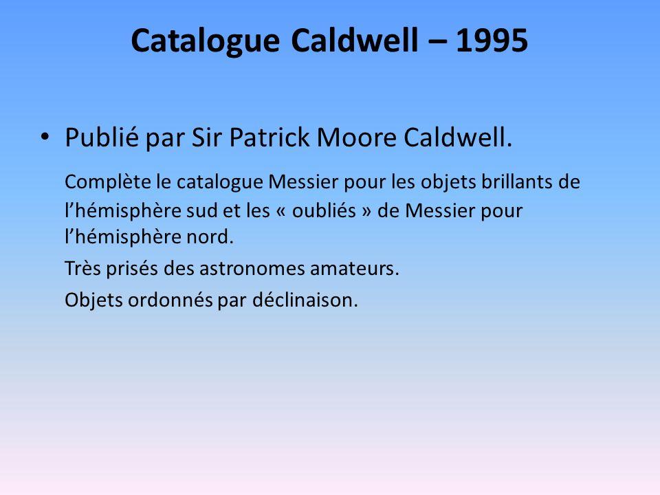 Catalogue Caldwell – 1995 Publié par Sir Patrick Moore Caldwell. Complète le catalogue Messier pour les objets brillants de lhémisphère sud et les « o