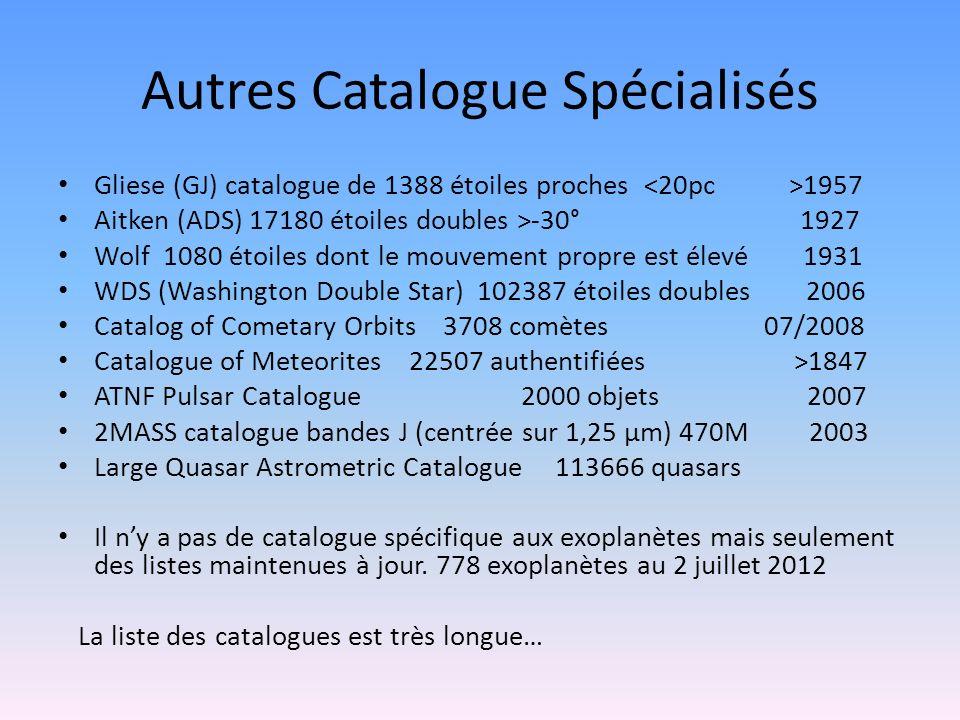Autres Catalogue Spécialisés Gliese (GJ) catalogue de 1388 étoiles proches 1957 Aitken (ADS) 17180 étoiles doubles >-30° 1927 Wolf 1080 étoiles dont l