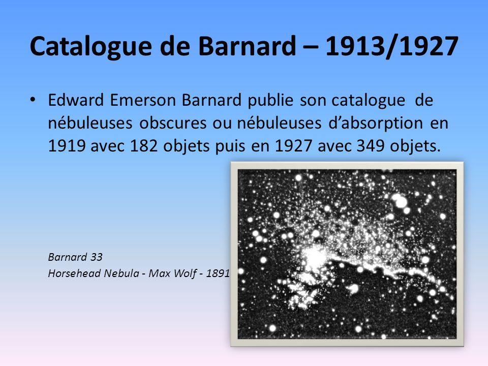 Catalogue de Barnard – 1913/1927 Edward Emerson Barnard publie son catalogue de nébuleuses obscures ou nébuleuses dabsorption en 1919 avec 182 objets