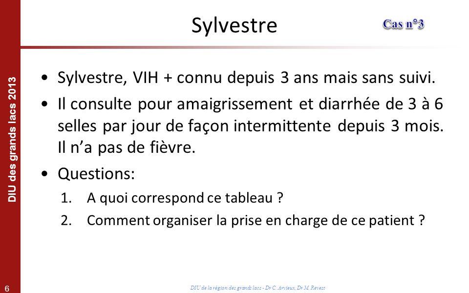6 DIU des grands lacs 2013 DIU de la région des grands lacs - Dr C. Arvieux, Dr M. Revest Sylvestre Sylvestre, VIH + connu depuis 3 ans mais sans suiv