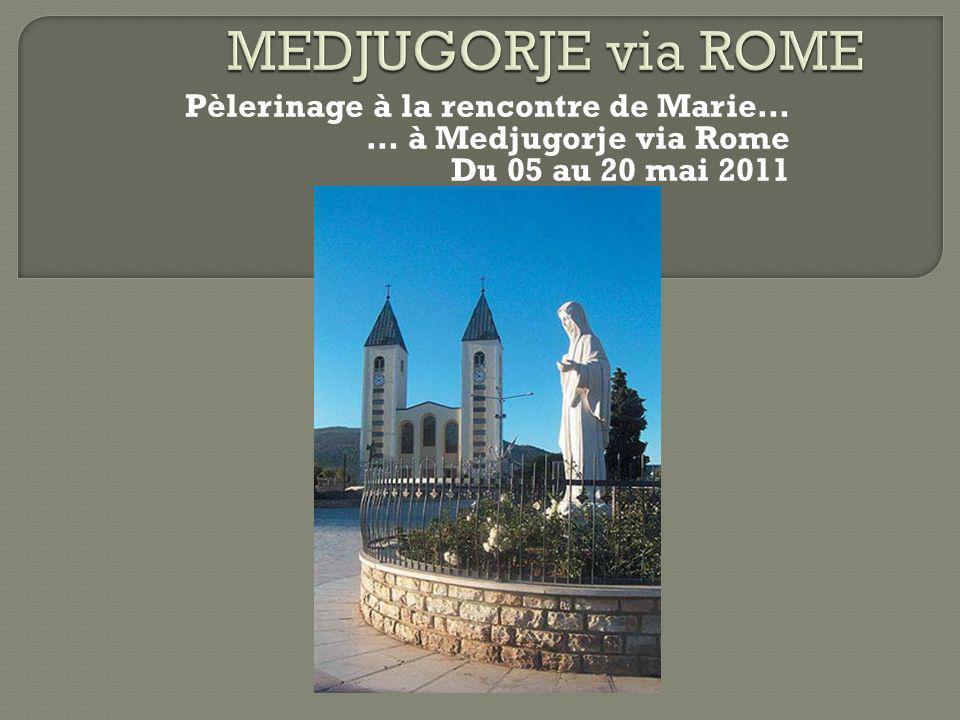 Pèlerinage à la rencontre de Marie… … à Medjugorje via Rome Du 05 au 20 mai 2011