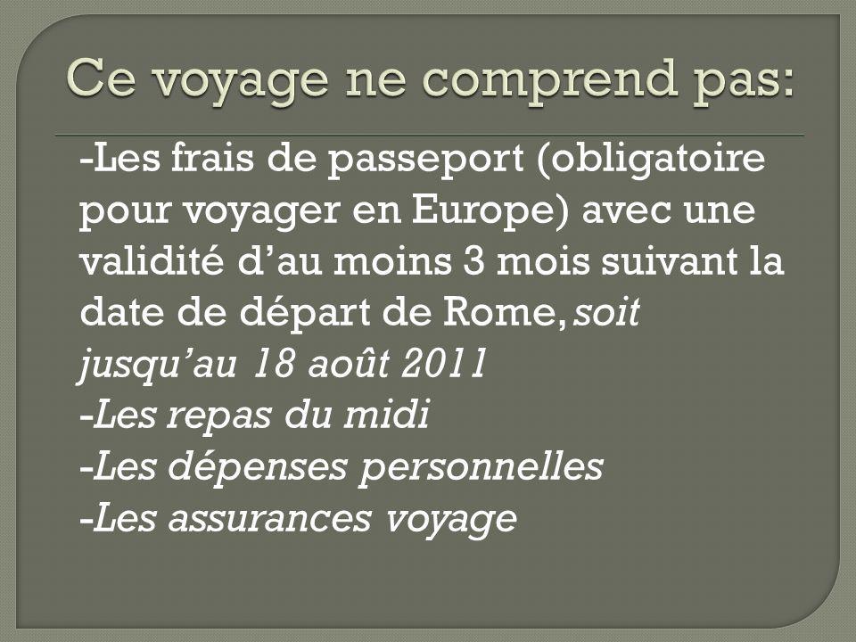 -Les frais de passeport (obligatoire pour voyager en Europe) avec une validité dau moins 3 mois suivant la date de départ de Rome, soit jusquau 18 aoû