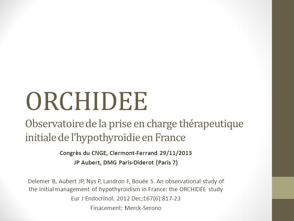 ORCHIDEE Observatoire de la prise en charge thérapeutique initiale de lhypothyroïdie en France Congrès du CNGE, Clermont-Ferrand 29/11/2013 JP Aubert, DMG Paris-Diderot (Paris 7) Delemer B, Aubert JP, Nys P, Landron F, Bouée S.