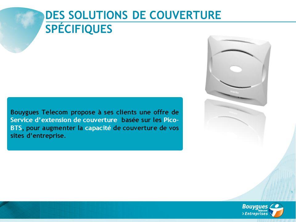 DES SOLUTIONS DE COUVERTURE SPÉCIFIQUES 9 Bouygues Telecom propose à ses clients une offre de Service dextension de couverture basée sur les Pico- BTS