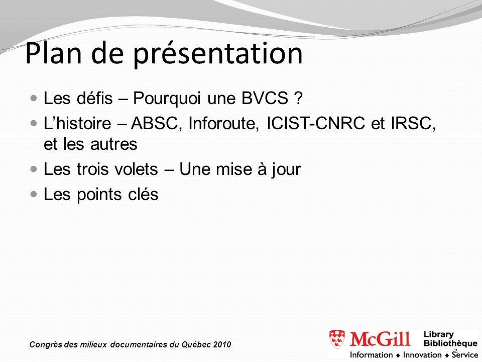 Congrès des milieux documentaires du Québec 2010 Plan de présentation Les défis – Pourquoi une BVCS ? Lhistoire – ABSC, Inforoute, ICIST-CNRC et IRSC,