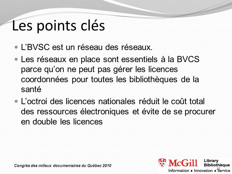 Congrès des milieux documentaires du Québec 2010 Les points clés LBVSC est un réseau des réseaux. Les réseaux en place sont essentiels à la BVCS parce