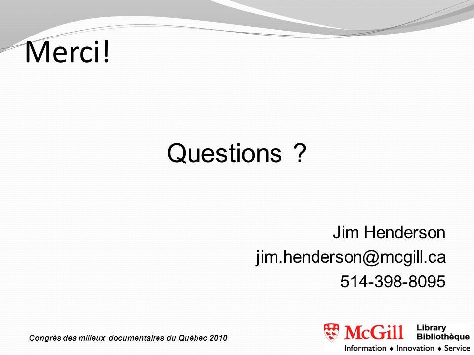 Congrès des milieux documentaires du Québec 2010 Merci! Questions ? Jim Henderson jim.henderson@mcgill.ca 514-398-8095