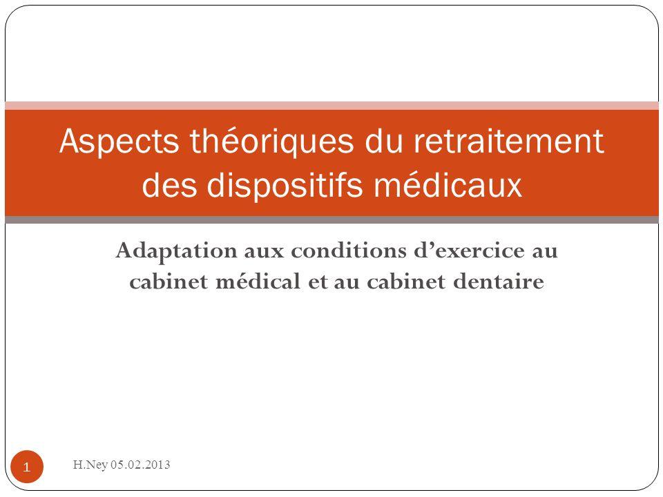 Adaptation aux conditions dexercice au cabinet médical et au cabinet dentaire H.Ney 05.02.2013 1 Aspects théoriques du retraitement des dispositifs médicaux