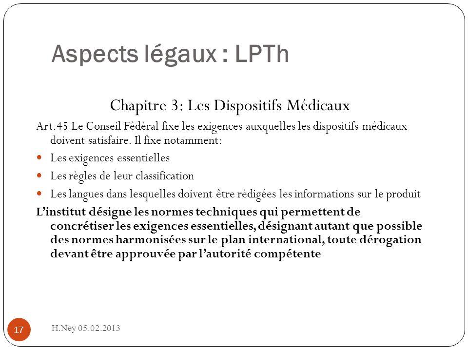 Aspects légaux : LPTh H.Ney 05.02.2013 17 Chapitre 3: Les Dispositifs Médicaux Art.45 Le Conseil Fédéral fixe les exigences auxquelles les dispositifs médicaux doivent satisfaire.