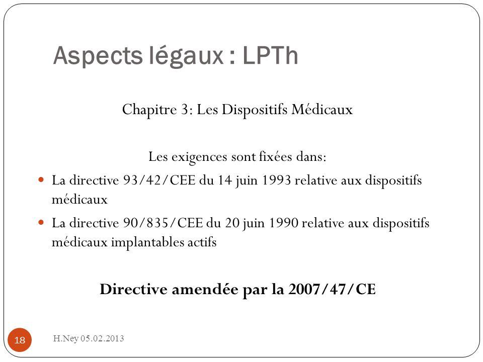Aspects légaux : LPTh H.Ney 05.02.2013 18 Chapitre 3: Les Dispositifs Médicaux Les exigences sont fixées dans: La directive 93/42/CEE du 14 juin 1993 relative aux dispositifs médicaux La directive 90/835/CEE du 20 juin 1990 relative aux dispositifs médicaux implantables actifs Directive amendée par la 2007/47/CE